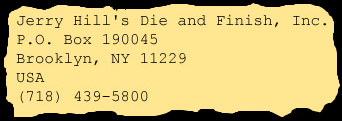 Jerry Hill Die and Finish Inc., P.O. Box 190045, Brooklyn, NY, 11229, USA, (718) 439-5800