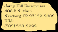 Jerry Hill Enterprises, 406 B N. Main, Newberg, OR, 97132-2309, USA, (503) 538-2222