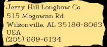 Jerry Hill Longbow Co., 515 Mogowan Rd., Wilsonville, AL, 35186-8063, USA, (205) 669-6134