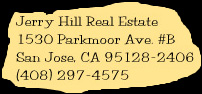 Jerry Hill Real Estate, 1530 Parkmoor Ave. #B, San Jose, CA, 95128-2406, USA, (408) 297-4575